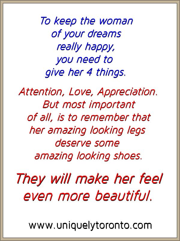 "Quote ""To keep the woman of your dreams really happy, you need to give her 4 things. Attention, Love, Appreciation and most important of all is to remember is that her amazing looking legs deserve some amazing looking shoes. They will make her feel even more beautiful."" by Vincent Banial for Uniquely Toronto"