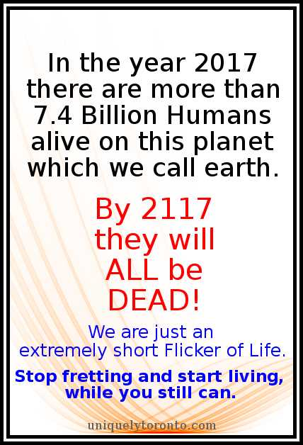 "Quote: ""In the year 2017 there are more than 7.4 Billion Humans alive on this planet which we call earth. By 2117 they will ALL be DEAD! We are just an extremely short Flicker of Life. Stop fretting and start living, while you still can."" Copyright 2017 Vincent Banial"